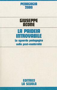 Libro La paideia introvabile. Lo sguardo pedagogico sulla post-modernità Giuseppe Acone