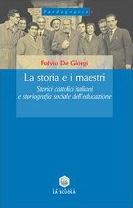Libro La storia e i maestri. Storici cattolici italiani e storiografia sociale dell'educazione Fulvio De Giorgi