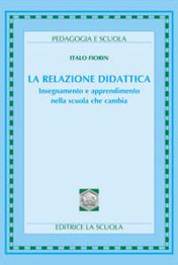 Libro La relazione didattica. Insegnamento e apprendimento nella scuola che cambia Italo Fiorin