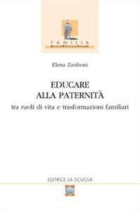 Libro Educare alla paternità. Tra ruoli di vita e trasformazioni familiari Elena Zanfroni