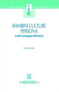 Libro Bambini, culture, persona. Analisi di pedagogia dell'infanzia Andrea Bobbio