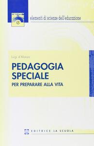Foto Cover di Pedagogia speciale. Per preparare alla vita, Libro di Luigi D'Alonzo, edito da La Scuola