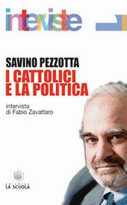 Foto Cover di I cattolici e la politica, Libro di Savino Pezzotta, edito da La Scuola