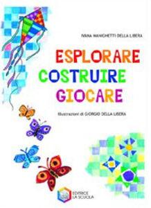 Libro Esplorare, costruire, giocare Ivana Manighetti Della Libera , Giorgio Della Libera