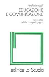Foto Cover di Educazione e comunicazione. Per un'etica del discorso pedagogico, Libro di Amelia Broccoli, edito da La Scuola