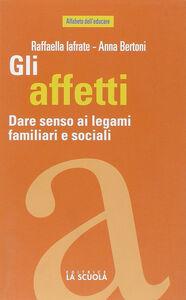 Foto Cover di Gli affetti. Dare senso ai legami familiari e sociali, Libro di Raffaella Iafrate,Anna Bertoni, edito da La Scuola