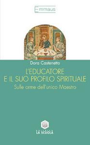 Libro L' educatore e il suo profilo spirituale. Sulle orme dell'unico maestro Dora Castenetto