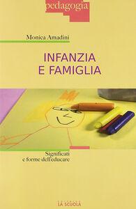 Foto Cover di Infanzia e famiglia. Significati e forme dell'educare, Libro di Monica Amadini, edito da La Scuola