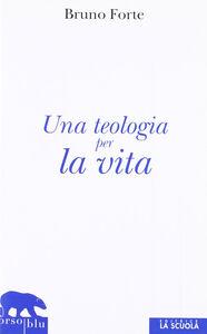 Foto Cover di Teologia per la vita, Libro di Bruno Forte, edito da La Scuola