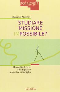 Libro Studiare missione impossibile? Dialoghi e lettere sull'imparare a scuola e in famiglia Rosario Mazzeo