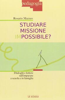 Studiare missione impossibile? Dialoghi e lettere sullimparare a scuola e in famiglia.pdf