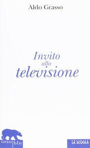 Foto Cover di Invito alla televisione, Libro di Aldo Grasso, edito da La Scuola