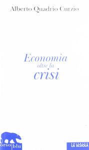 Libro Economia oltre la crisi. Come prevenire le recessioni, come assicurare benessere e prosperità Alberto Quadrio Curzio