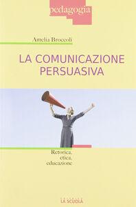 Foto Cover di La comunicazione persuasiva. Retorica, etica, educazione, Libro di Amelia Broccoli, edito da La Scuola