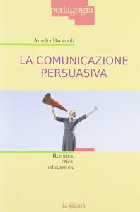 Libro La comunicazione persuasiva. Retorica, etica, educazione Amelia Broccoli