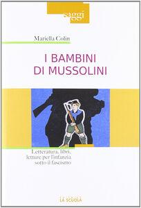 Foto Cover di I bambini di Mussolini. Letteratura, libri, letture per l'infanzia sotto il fascismo, Libro di Mariella Colin, edito da La Scuola