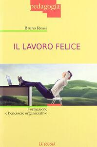 Libro Il lavoro felice. Formazione e benessere organizzativo Bruno Rossi