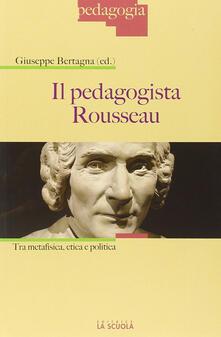 Il pedagogista Rousseau. Tra metafisica, etica e politica.pdf