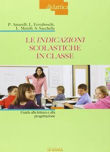 Libro Le indicazioni scolastiche in classe. Guida alla lettura e alla progettazione Paola Amarelli , Luciana Ferraboschi , Laura Metelli