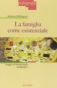Libro La famiglia come esistenziale. Saggio di antropologia pedagogica Antonio Bellingreri