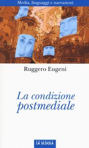 Foto Cover di La condizione postmediale. Media, linguaggi e narrazioni, Libro di Ruggero Eugeni, edito da La Scuola