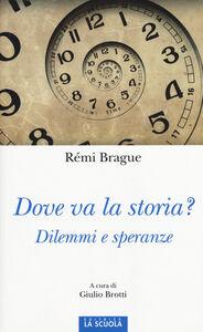 Foto Cover di Dove va la storia? Dilemmi e speranze, Libro di Rémi Brague, edito da La Scuola