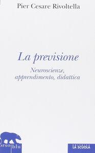 Libro La previsione. Neuroscienze, apprendimento, didattica P. Cesare Rivoltella