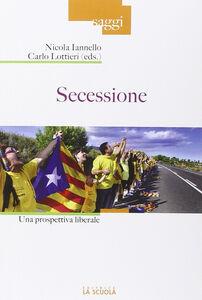 Foto Cover di Secessione. Una prospettiva liberale, Libro di Nicola Iannello,Carlo Lottieri, edito da La Scuola