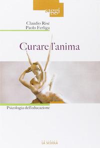 Curare l'anima. Psicologia dell'educazione - Risé Claudio Ferliga Paolo - wuz.it