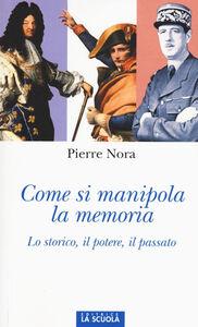 Foto Cover di Come si manipola la memoria. Lo storico, il potere, il passato, Libro di Pierre Nora, edito da La Scuola