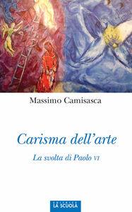 Libro Carisma dell'arte. La svolta di Paolo VI. Ediz. illustrata Massimo Camisasca