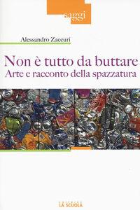 Foto Cover di Non è tutto da buttare. Arte e racconto della spazzatura, Libro di Alessandro Zaccuri, edito da La Scuola
