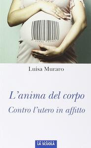 Libro L' anima del corpo. Contro l'utero in affitto Luisa Muraro