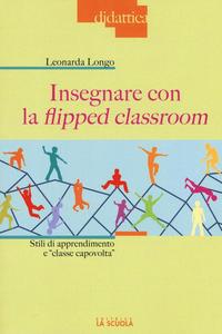 Libro Insegnare con la flipped classroom. Stili di apprendimento e «classe capovolta» Leonarda Longo