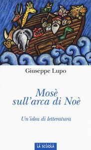 Libro Mosè sull'arca di Noè. Un'idea di letteratura. Ediz. illustrata Giuseppe Lupo