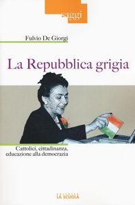 Libro La Repubblica grigia. Cattolici, cittadinanza, educazione alla democrazia Fulvio De Giorgi