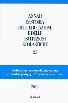 Annali di storia delleducazione e delle istituzioni scolastiche. Vol. 23: Federalismo: motore di innovazione e transfert pedagogici? Il caso della Svizzera..pdf