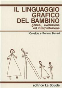 Foto Cover di Il linguaggio grafico del bambino. Genesi, evoluzione ed interpretazione, Libro di Osvaldo Ferrari,Renato Ferrari, edito da La Scuola