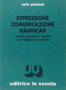 Espressione comunicazione handicap. Modelli pedagogici e didattici per l'integrazione scolastica
