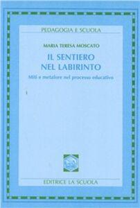 Foto Cover di Il sentiero nel labirinto. Miti e metafore nel processo educativo, Libro di M. Teresa Moscato, edito da La Scuola