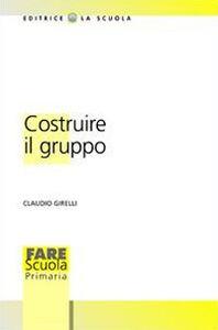 Libro Costruire il gruppo. La promozione della dimensione socio-affettiva nella scuola Claudio Girelli