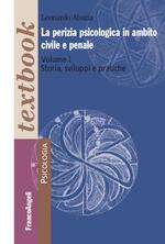 La perizia psicologica in ambito civile e penale. Vol. 1: Storia, sviluppi e pratiche.
