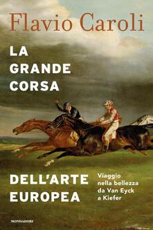 La grande corsa dell'arte europea. Viaggio nella bellezza da Van Eyck a Kiefer - Flavio Caroli - ebook