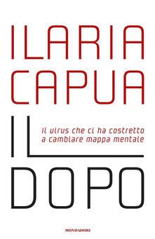 Il dopo. Il virus che ci ha costretto a cambiare mappa mentale - Ilaria Capua - ebook