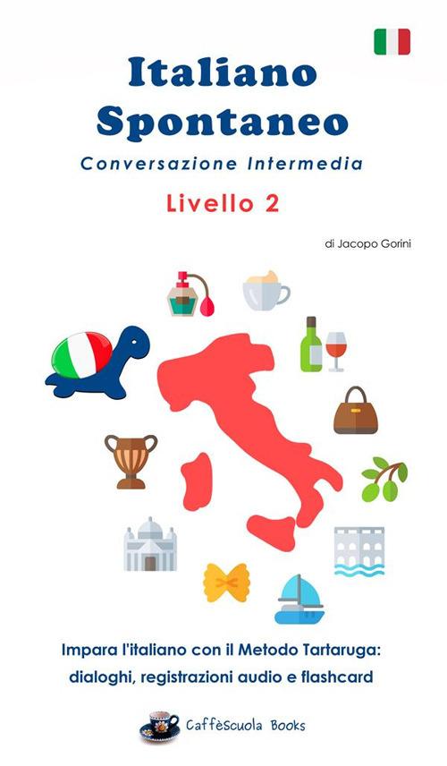 Image of Italiano spontaneo. Livello 2. Conversazione intermedia. Impara l'italiano con il Metodo Tartaruga: dialoghi, registrazioni audio e flashcard