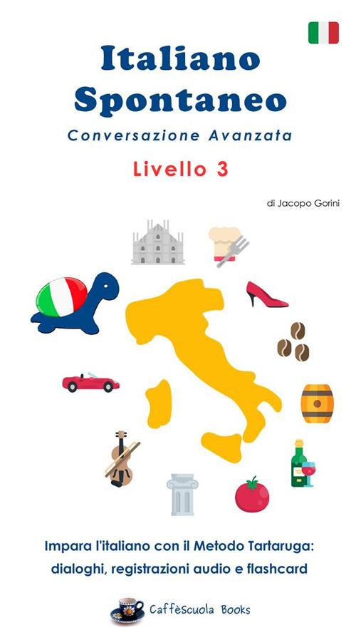 Image of Italiano spontaneo. Livello 3. Conversazione avanzata. Impara l'italiano con il Metodo Tartaruga: dialoghi, registrazioni audio e flashcard