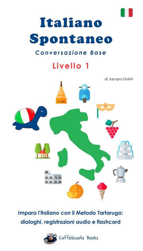 Image of Italiano spontaneo. Livello 1. Conversazione base. Impara l'italiano con il Metodo Tartaruga: dialoghi, registrazioni audio e flashcard