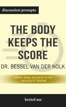 "Summary: ""The Body Keeps the Score: Brain, Mind, and Body in the Healing of Trauma"" by Bessel van der Kolk - Discussion Prompts"