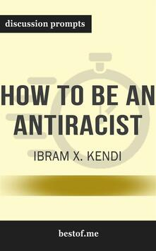 """Summary: """"How to Be an Antiracist"""" by Ibram X. Kendi - Discussion Prompts"""