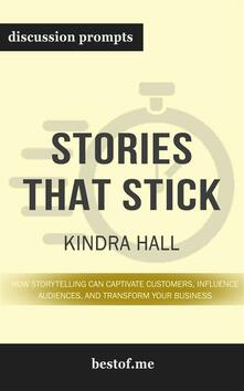 "Summary: ""Stories That Stick: How Storytelling Can Captivate Customers, Influence Audiences, and Transform Your Business"" by Kindra Hall - Discussion Prompts"
